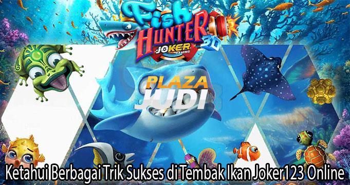 Ketahui Berbagai Trik Sukses di Tembak Ikan Joker123 Online