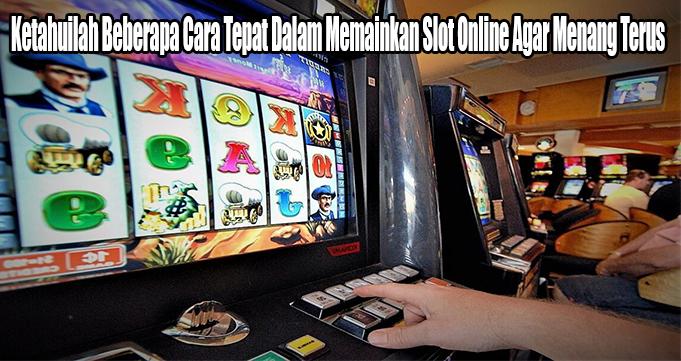 Ketahuilah Beberapa Cara Tepat Dalam Memainkan Slot Online Agar Menang Terus